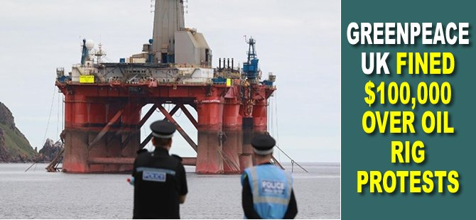 Greenpeace UK Fined $100,000 Over Oil Rig Protests