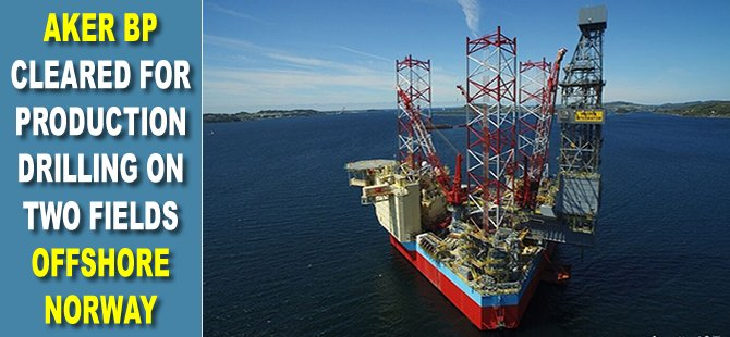 Aker BP cleared for production drilling on two fields offshore Norway