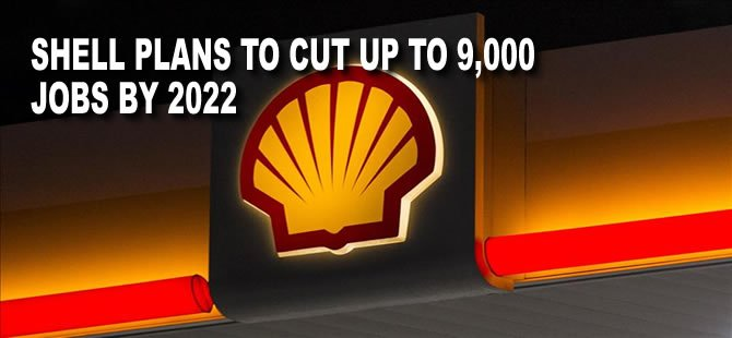 Shell Plans to Cut Up to 9,000 Jobs by 2022