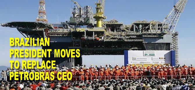 Brazilian president moves to replace Petrobras CEO